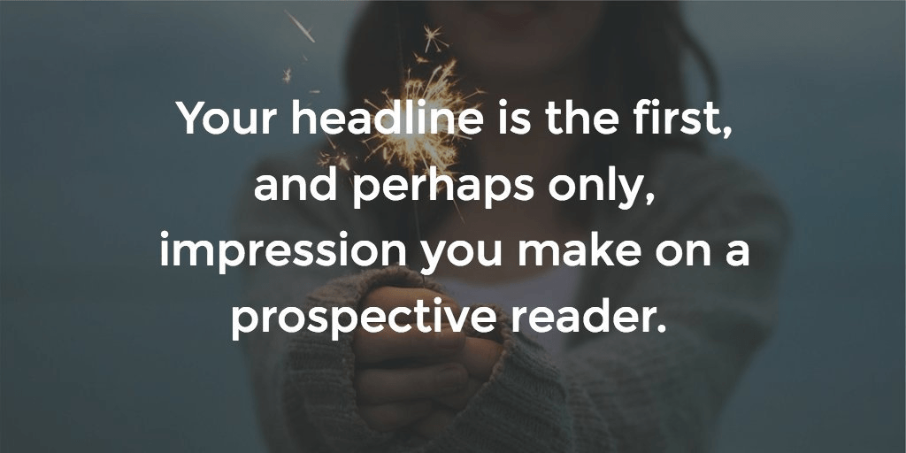 Your headline is the only impression you make on a reader.